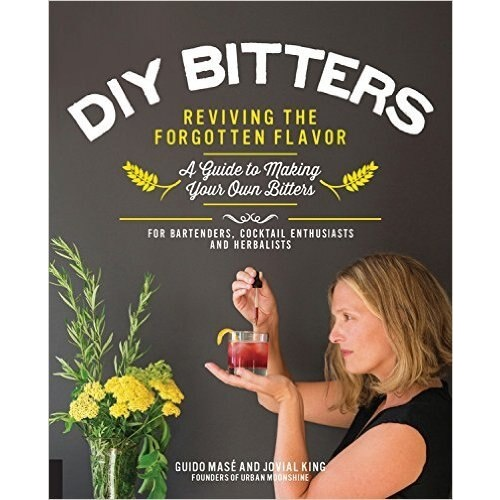 DIY Bitters: Reviving the Forgotten Flavor - A Guide to Making Your Own Bitters for Bartenders, Cocktail Enthusiasts, Herbalists, and More [Hardcover]